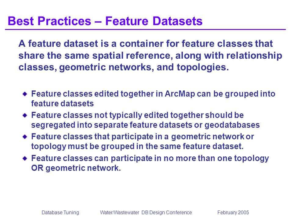 Database TuningWater/Wastewater DB Design Conference February 2005 Best Practices – Feature Datasets A feature dataset is a container for feature classes that share the same spatial reference, along with relationship classes, geometric networks, and topologies.