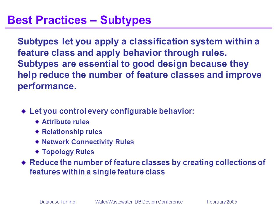 Database TuningWater/Wastewater DB Design Conference February 2005 Best Practices – Subtypes Subtypes let you apply a classification system within a feature class and apply behavior through rules.