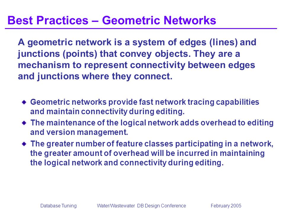 Database TuningWater/Wastewater DB Design Conference February 2005 Best Practices – Geometric Networks A geometric network is a system of edges (lines) and junctions (points) that convey objects.