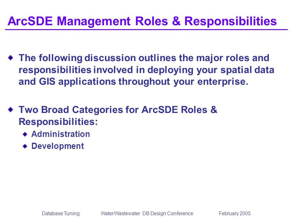 Database TuningWater/Wastewater DB Design Conference February 2005 ArcSDE Management Roles & Responsibilities The following discussion outlines the major roles and responsibilities involved in deploying your spatial data and GIS applications throughout your enterprise.