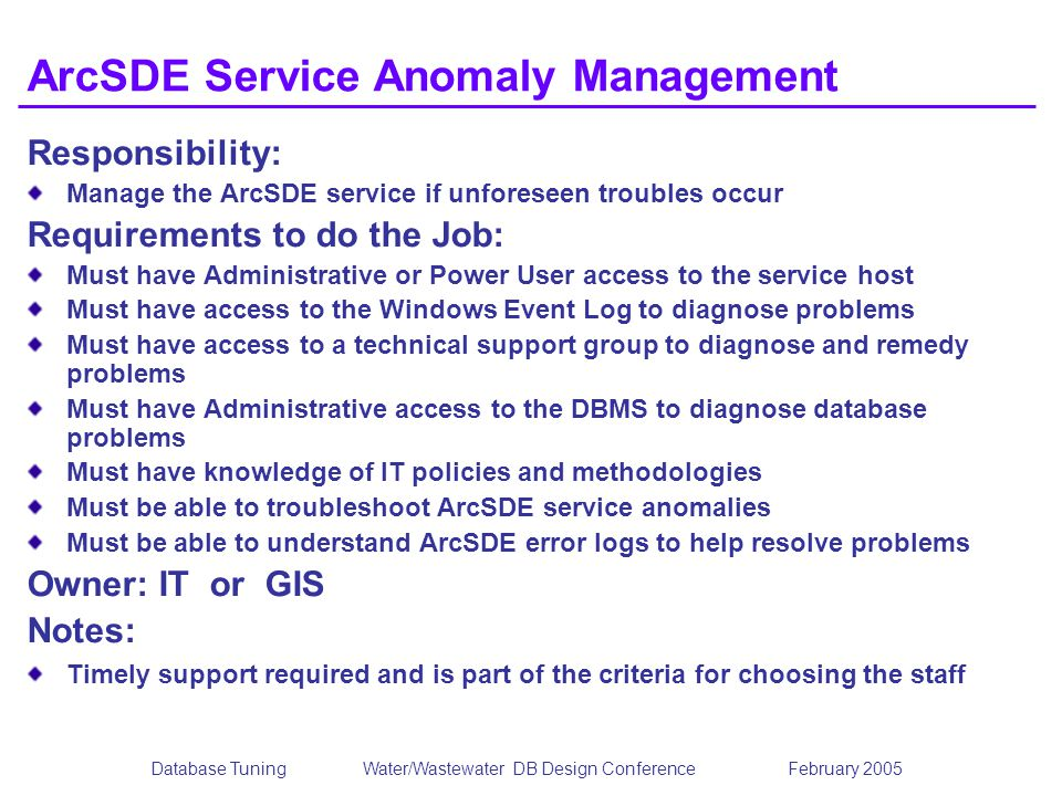 Database TuningWater/Wastewater DB Design Conference February 2005 ArcSDE Service Anomaly Management Responsibility: Manage the ArcSDE service if unfo