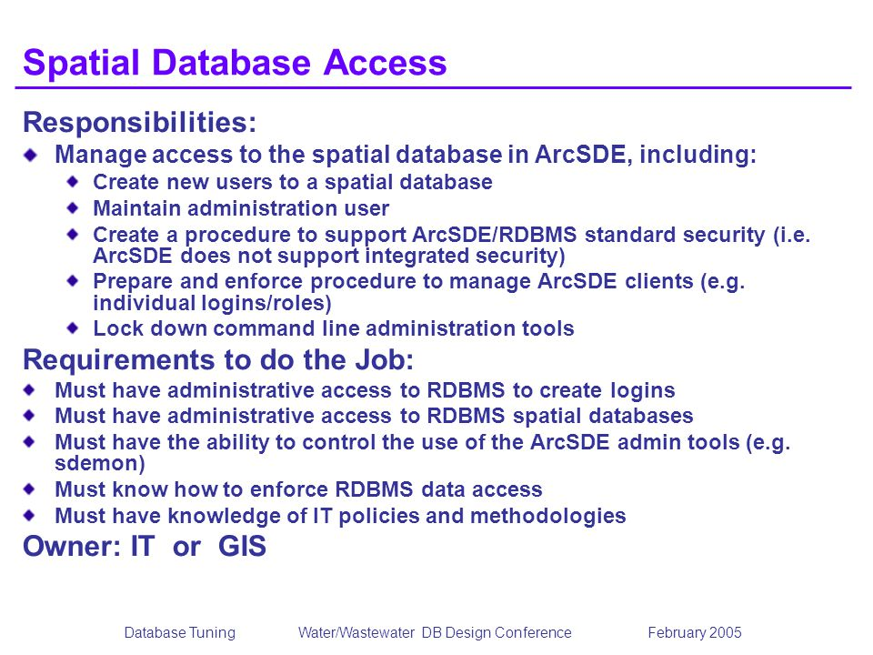 Database TuningWater/Wastewater DB Design Conference February 2005 Spatial Database Access Responsibilities: Manage access to the spatial database in