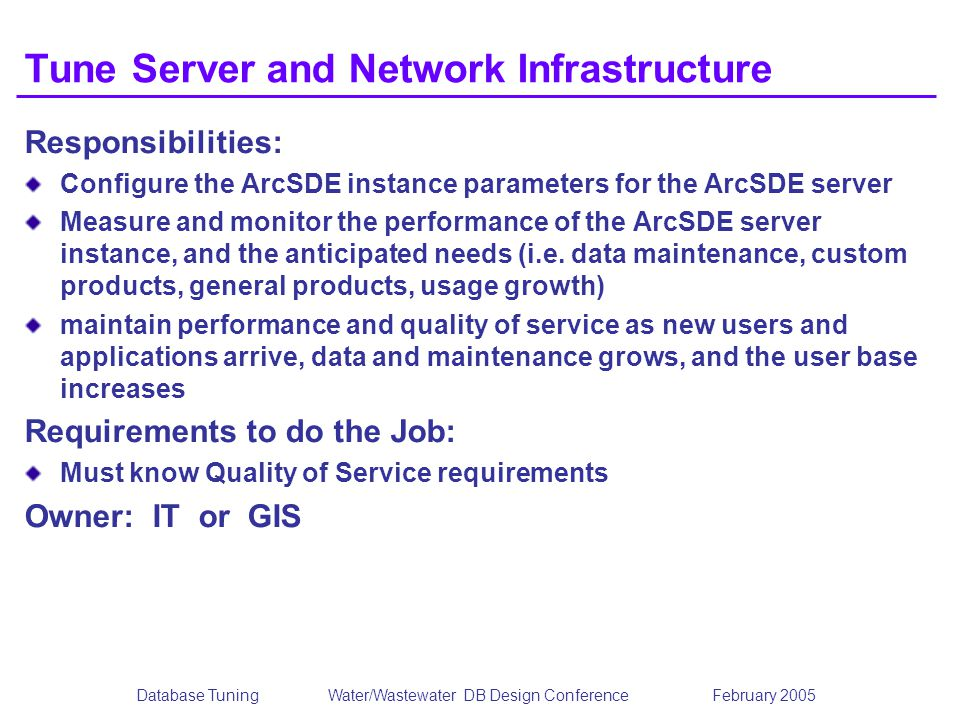 Database TuningWater/Wastewater DB Design Conference February 2005 Tune Server and Network Infrastructure Responsibilities: Configure the ArcSDE instance parameters for the ArcSDE server Measure and monitor the performance of the ArcSDE server instance, and the anticipated needs (i.e.