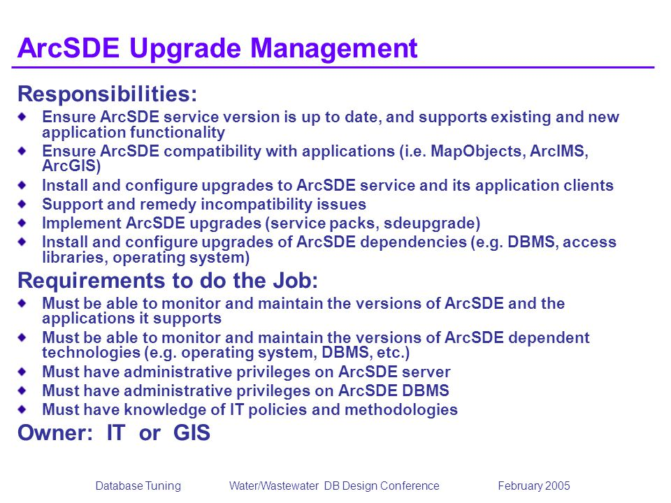 Database TuningWater/Wastewater DB Design Conference February 2005 ArcSDE Upgrade Management Responsibilities: Ensure ArcSDE service version is up to date, and supports existing and new application functionality Ensure ArcSDE compatibility with applications (i.e.