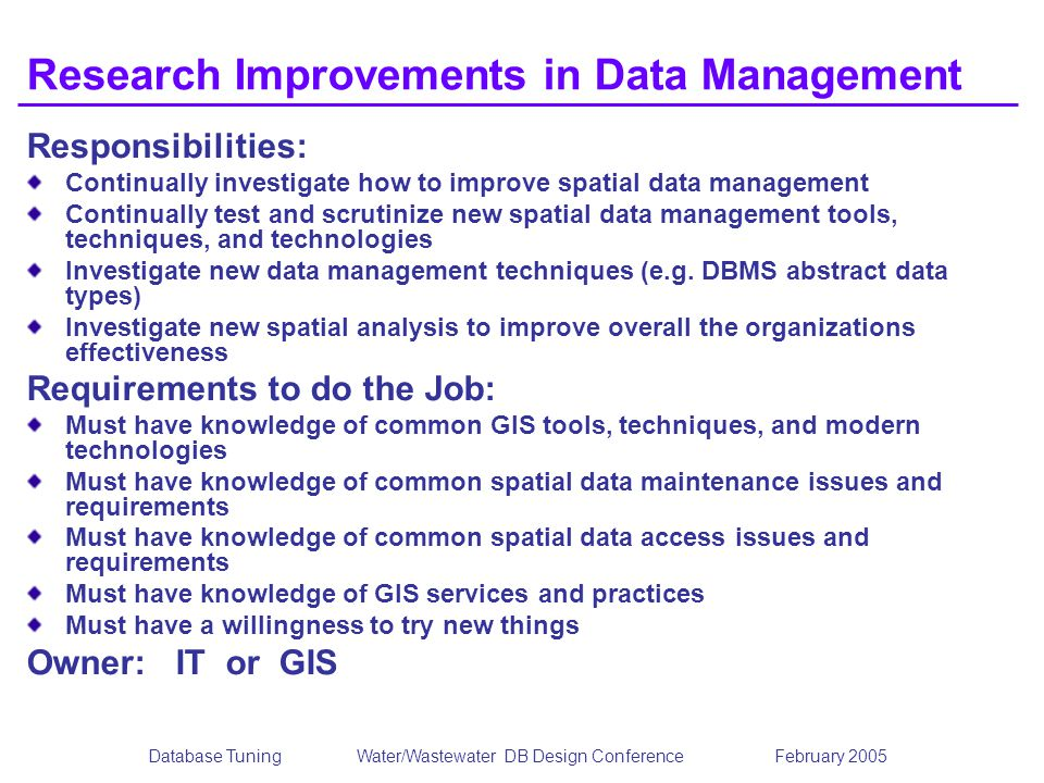 Database TuningWater/Wastewater DB Design Conference February 2005 Research Improvements in Data Management Responsibilities: Continually investigate how to improve spatial data management Continually test and scrutinize new spatial data management tools, techniques, and technologies Investigate new data management techniques (e.g.