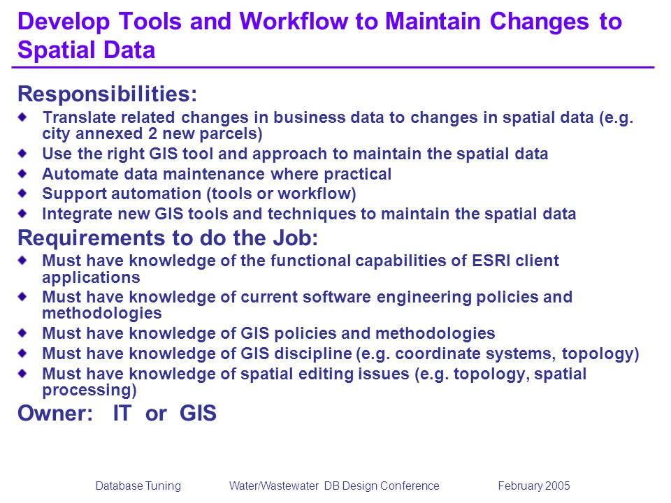 Database TuningWater/Wastewater DB Design Conference February 2005 Develop Tools and Workflow to Maintain Changes to Spatial Data Responsibilities: Translate related changes in business data to changes in spatial data (e.g.