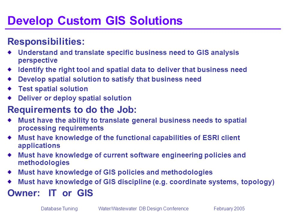 Database TuningWater/Wastewater DB Design Conference February 2005 Develop Custom GIS Solutions Responsibilities: Understand and translate specific bu