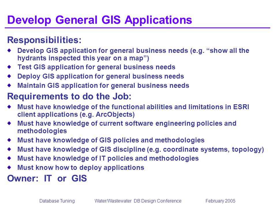 Database TuningWater/Wastewater DB Design Conference February 2005 Develop General GIS Applications Responsibilities: Develop GIS application for general business needs (e.g.