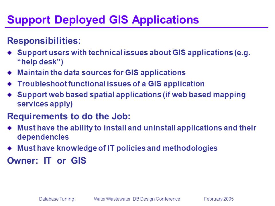 Database TuningWater/Wastewater DB Design Conference February 2005 Support Deployed GIS Applications Responsibilities: Support users with technical is
