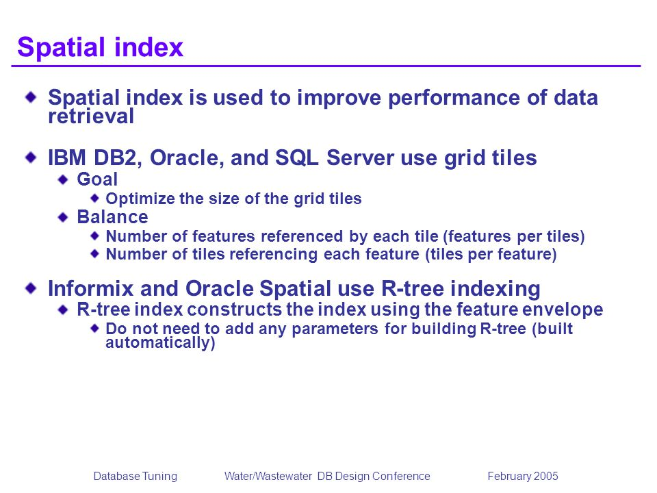 Database TuningWater/Wastewater DB Design Conference February 2005 Spatial index Spatial index is used to improve performance of data retrieval IBM DB