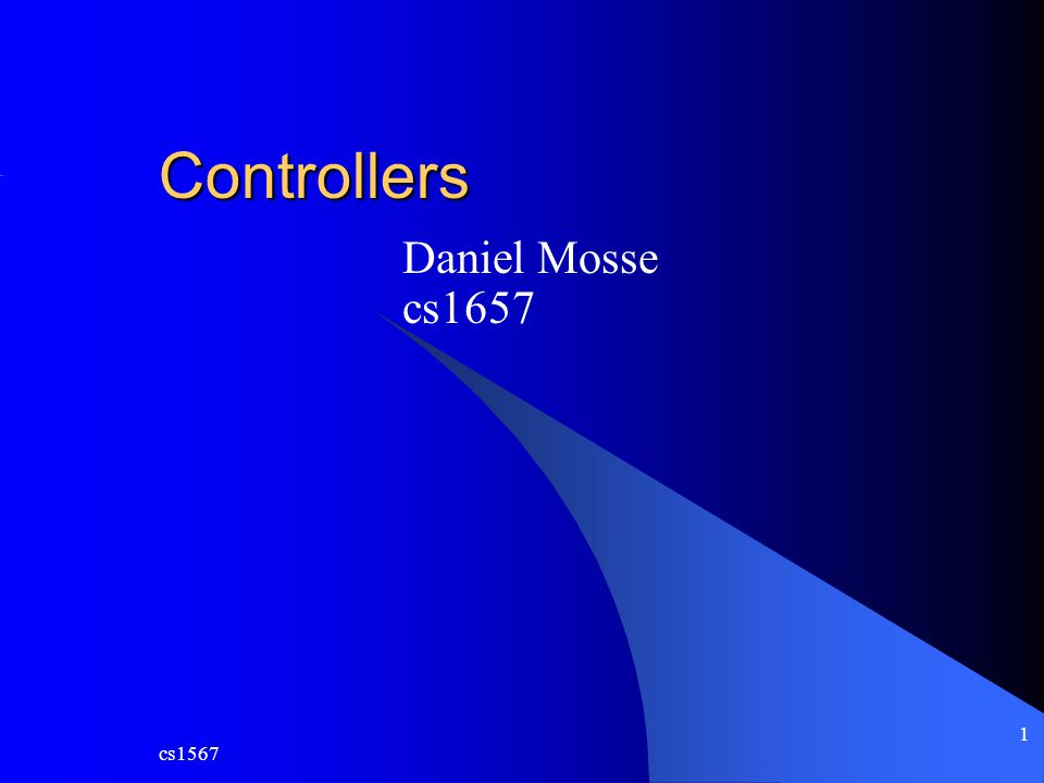 cs1567 1 Controllers Daniel Mosse cs1657