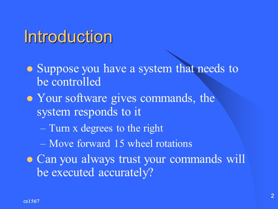 cs1567 2 Introduction Suppose you have a system that needs to be controlled Your software gives commands, the system responds to it –Turn x degrees to