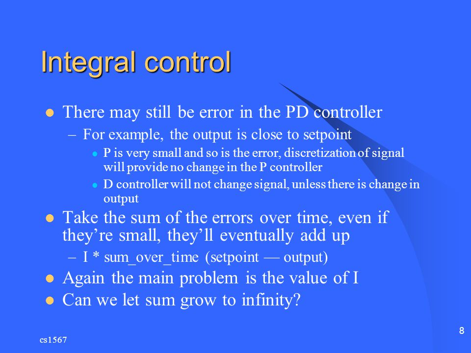 cs1567 8 Integral control There may still be error in the PD controller –For example, the output is close to setpoint P is very small and so is the er