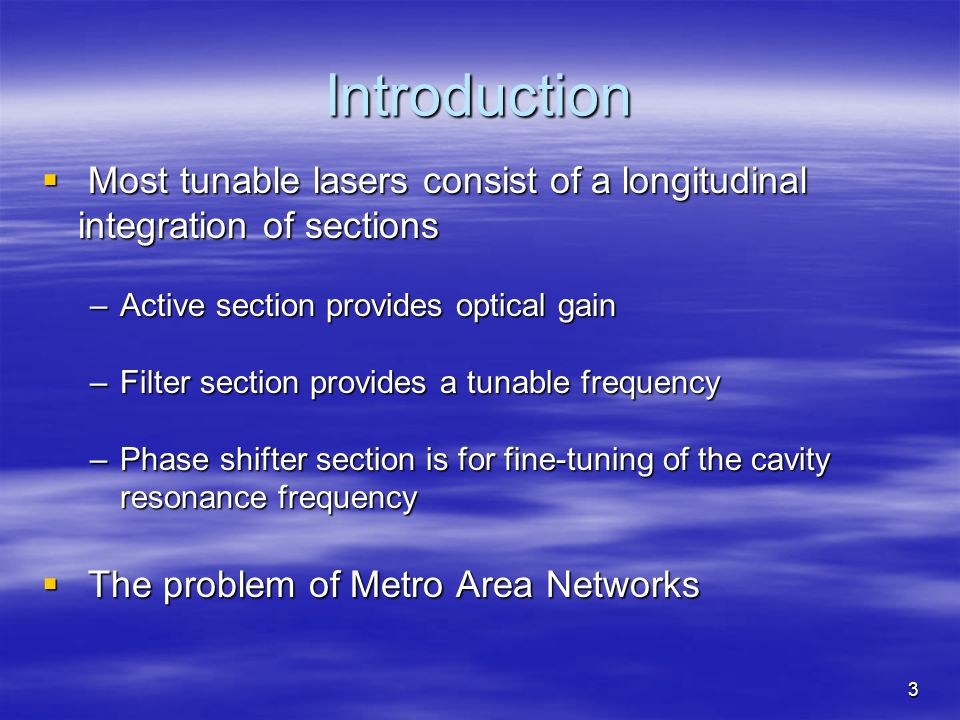 3 Introduction Most tunable lasers consist of a longitudinal integration of sections Most tunable lasers consist of a longitudinal integration of sections –Active section provides optical gain –Filter section provides a tunable frequency –Phase shifter section is for fine-tuning of the cavity resonance frequency The problem of Metro Area Networks The problem of Metro Area Networks