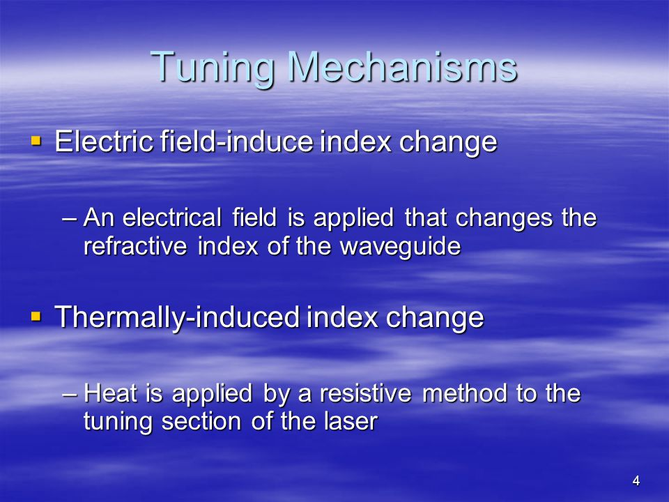 4 Tuning Mechanisms Electric field-induce index change Electric field-induce index change –An electrical field is applied that changes the refractive index of the waveguide Thermally-induced index change Thermally-induced index change –Heat is applied by a resistive method to the tuning section of the laser