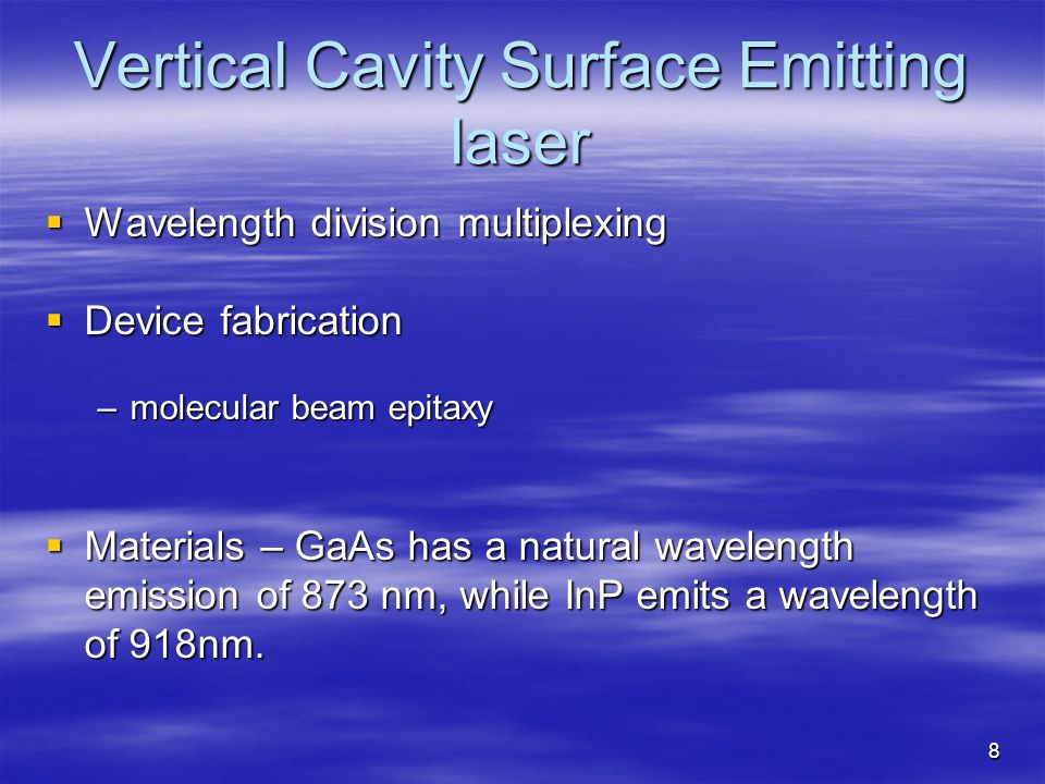 8 Vertical Cavity Surface Emitting laser Wavelength division multiplexing Wavelength division multiplexing Device fabrication Device fabrication –molecular beam epitaxy Materials – GaAs has a natural wavelength emission of 873 nm, while InP emits a wavelength of 918nm.