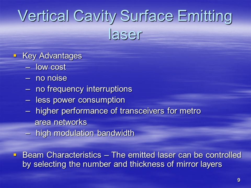9 Vertical Cavity Surface Emitting laser Key Advantages Key Advantages – low cost – no noise – no frequency interruptions – less power consumption – higher performance of transceivers for metro area networks area networks – high modulation bandwidth Beam Characteristics – The emitted laser can be controlled by selecting the number and thickness of mirror layers Beam Characteristics – The emitted laser can be controlled by selecting the number and thickness of mirror layers