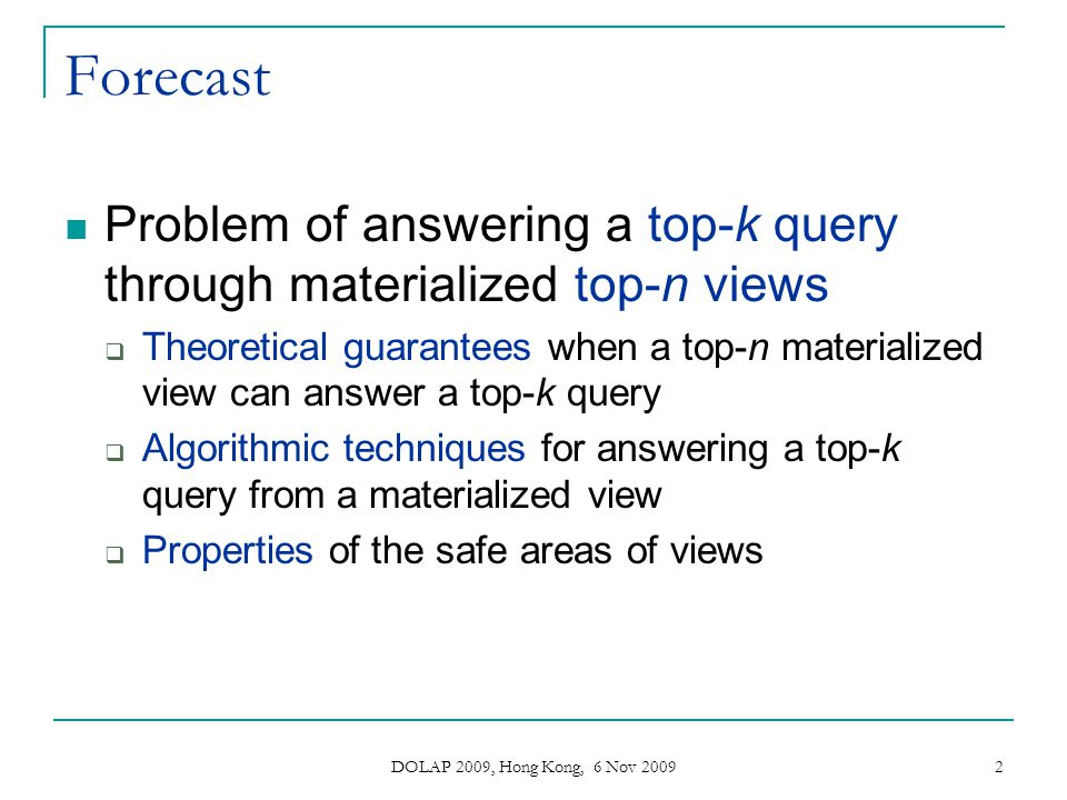 DOLAP 2009, Hong Kong, 6 Nov 2009 2 Forecast Problem of answering a top-k query through materialized top-n views Theoretical guarantees when a top-n m