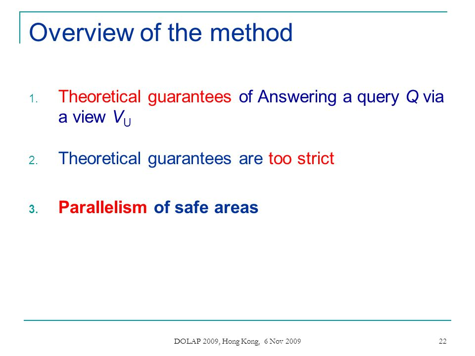 DOLAP 2009, Hong Kong, 6 Nov 2009 22 Overview of the method 1. Theoretical guarantees of Answering a query Q via a view V U 2. Theoretical guarantees