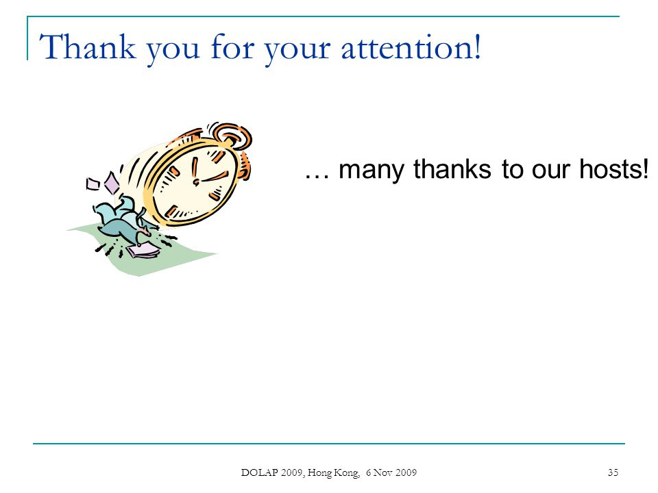 DOLAP 2009, Hong Kong, 6 Nov 2009 35 Thank you for your attention! … many thanks to our hosts!