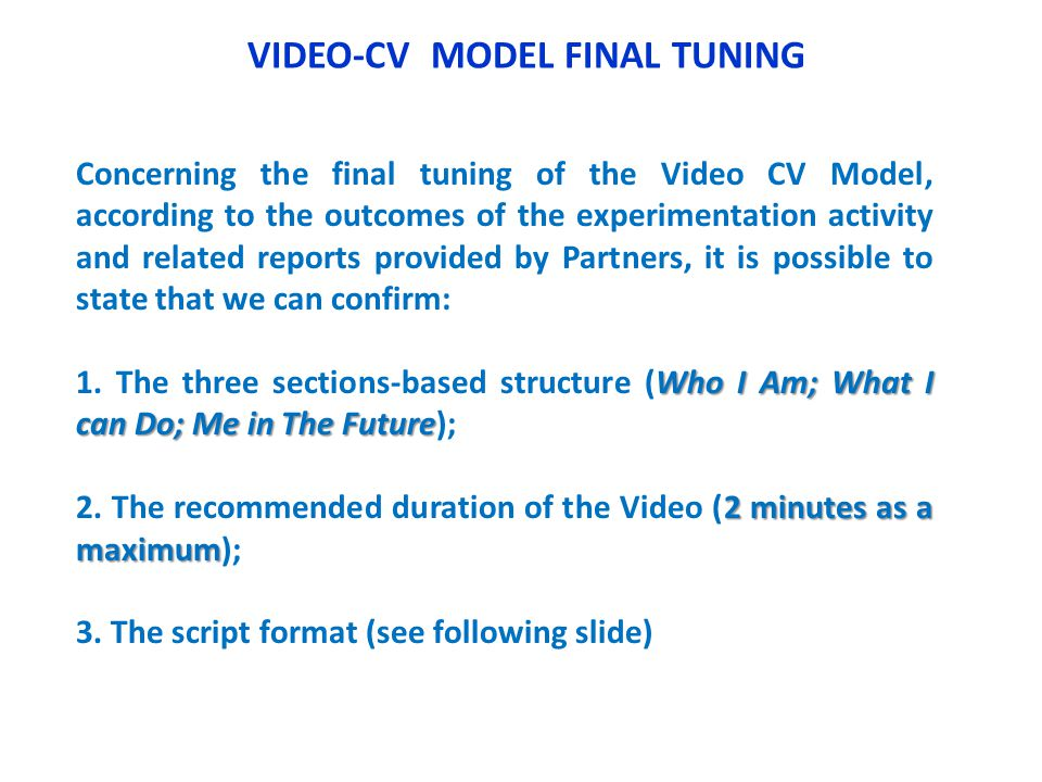 VIDEO-CV MODEL FINAL TUNING Concerning the final tuning of the Video CV Model, according to the outcomes of the experimentation activity and related reports provided by Partners, it is possible to state that we can confirm: Who I Am; What I can Do; Me in The Future 1.