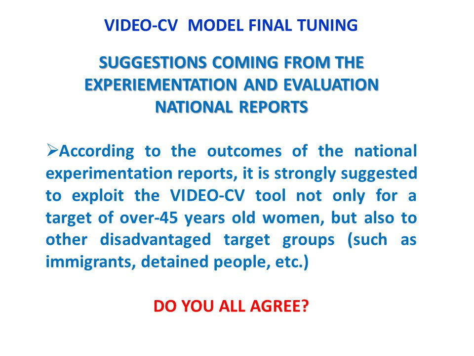 VIDEO-CV MODEL FINAL TUNING SUGGESTIONS COMING FROM THE EXPERIEMENTATION AND EVALUATION NATIONAL REPORTS According to the outcomes of the national experimentation reports, it is strongly suggested to exploit the VIDEO-CV tool not only for a target of over-45 years old women, but also to other disadvantaged target groups (such as immigrants, detained people, etc.) DO YOU ALL AGREE