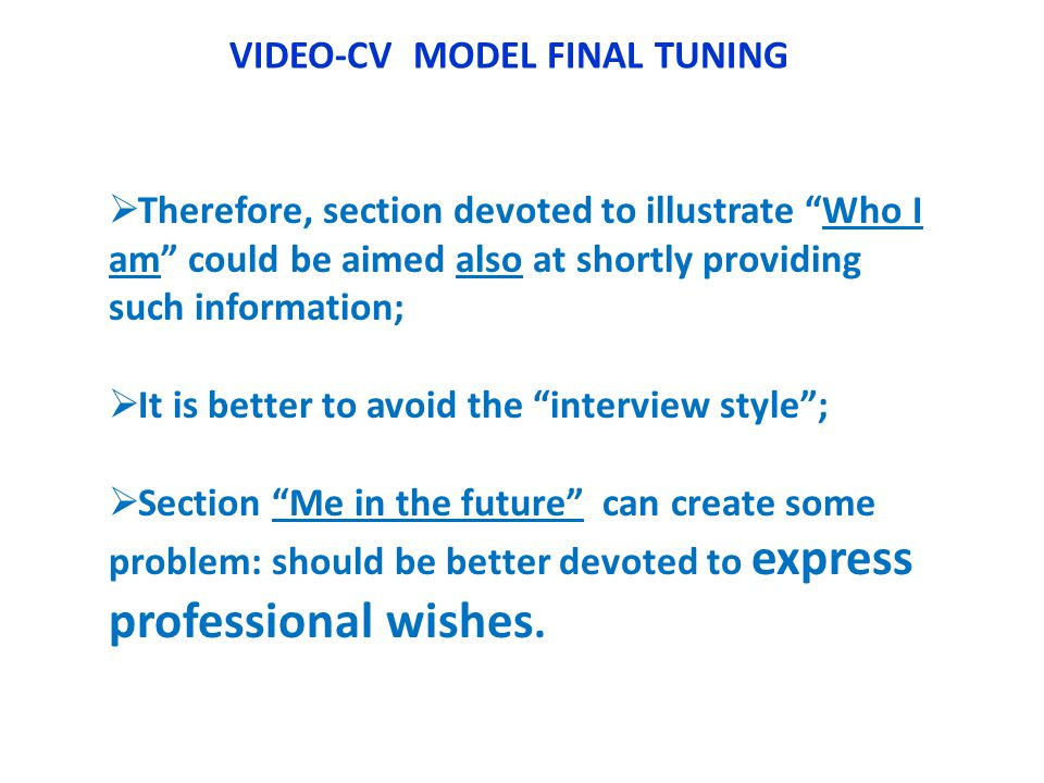 VIDEO-CV MODEL FINAL TUNING Therefore, section devoted to illustrate Who I am could be aimed also at shortly providing such information; It is better to avoid the interview style; Section Me in the future can create some problem: should be better devoted to express professional wishes.
