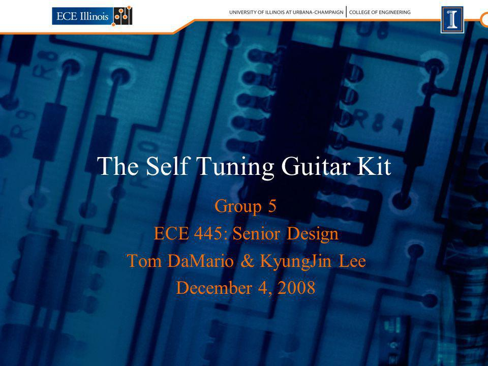 The Self Tuning Guitar Kit Group 5 ECE 445: Senior Design Tom DaMario & KyungJin Lee December 4, 2008