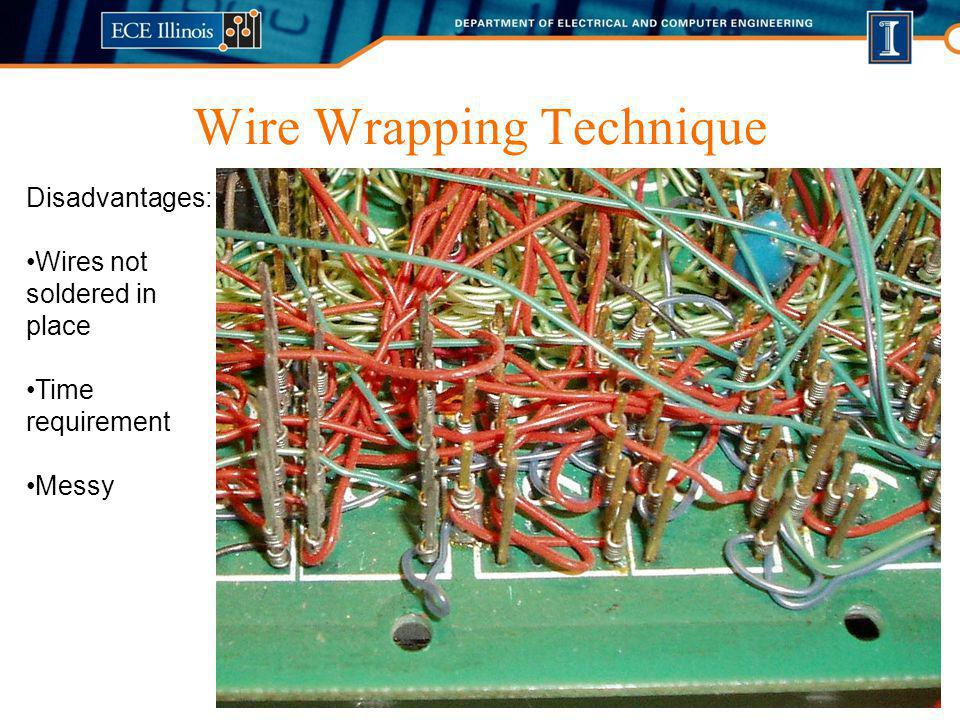 Wire Wrapping Technique Disadvantages: Wires not soldered in place Time requirement Messy