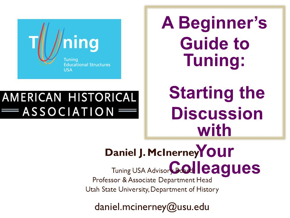 A Beginners Guide to Tuning: Starting the Discussion with Your Colleagues Daniel J. McInerney Tuning USA Advisory Board Professor & Associate Departme