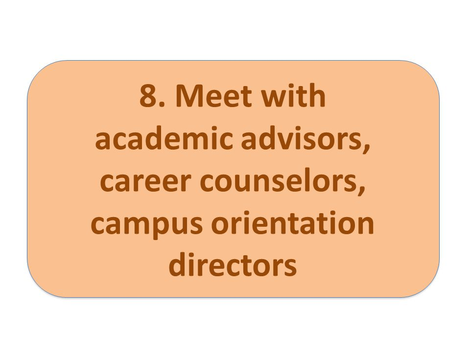 8. Meet with academic advisors, career counselors, campus orientation directors 8. Meet with academic advisors, career counselors, campus orientation