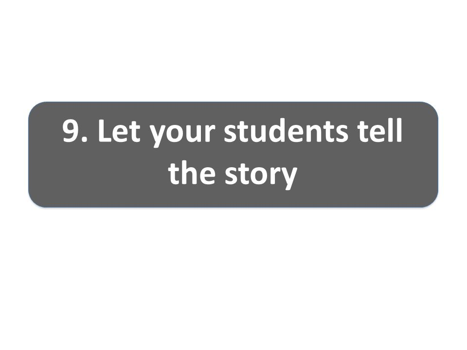 9. Let your students tell the story