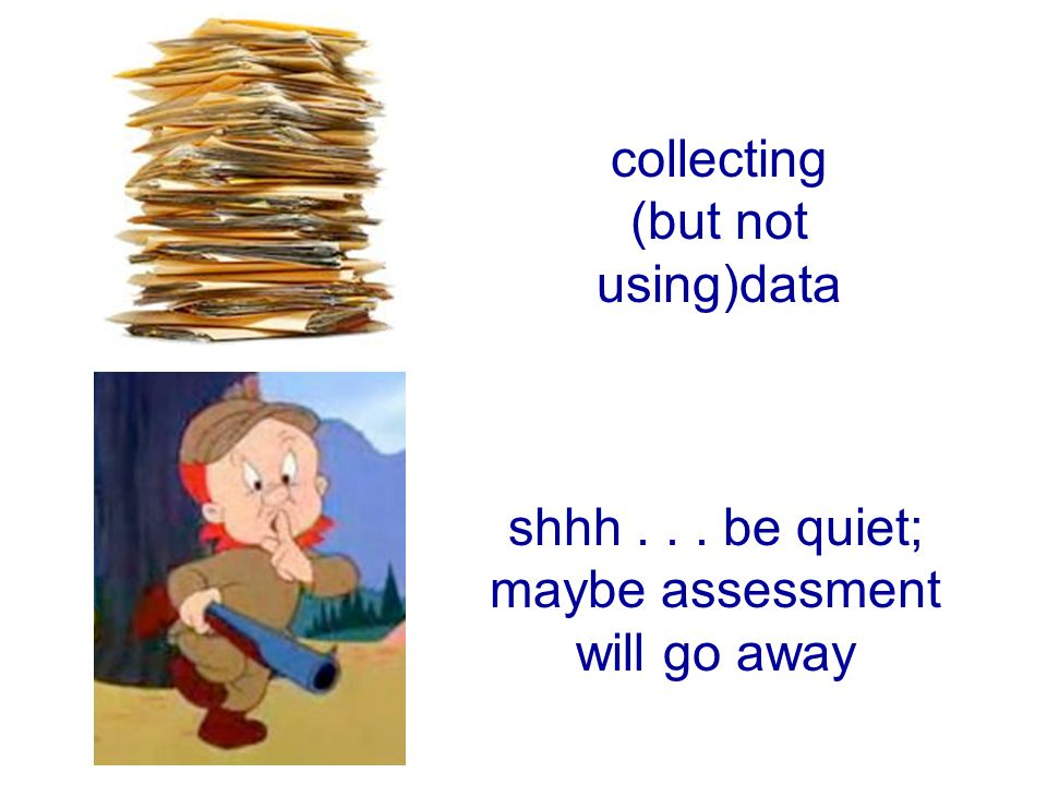 collecting (but not using)data shhh... be quiet; maybe assessment will go away