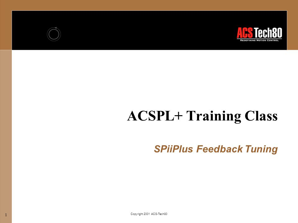 ACSPL+ Training Class Copyright 2001 ACS-Tech80 12 l System Setup: Velocity Feedback u Only available in Dual Loop mode Feedback Tuning