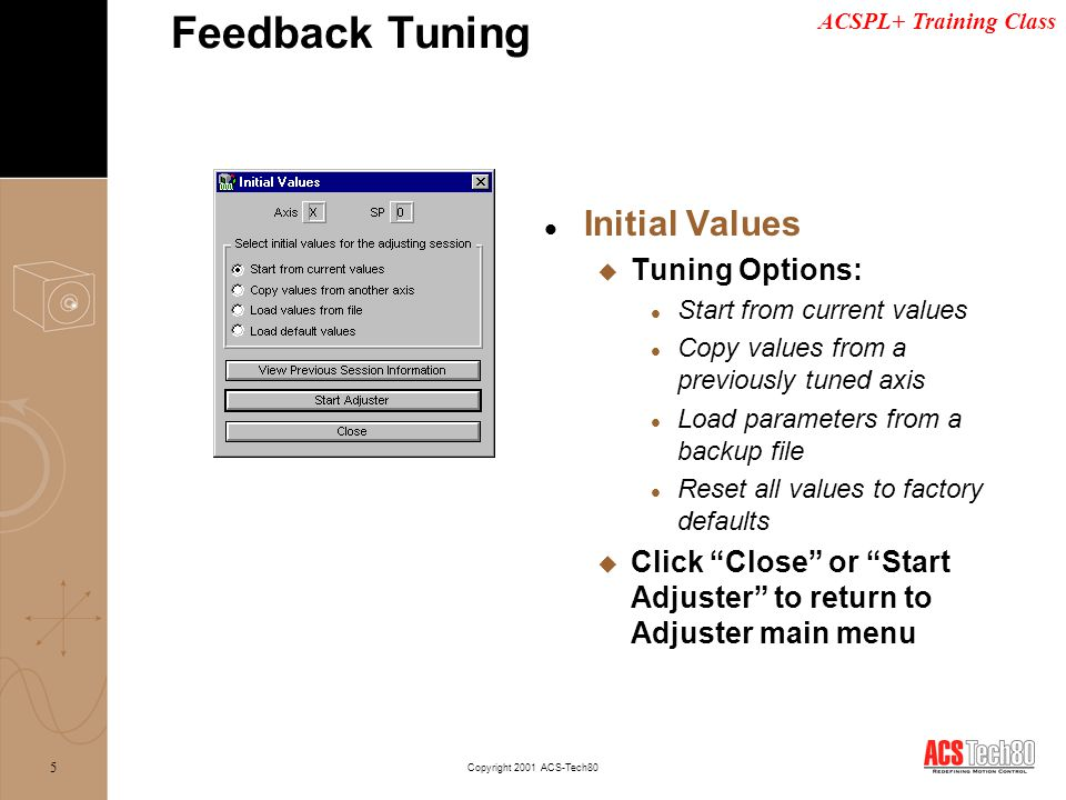 ACSPL+ Training Class Copyright 2001 ACS-Tech80 16 l Position Loop Adjustment u Set expected motion profile parameters u Increase position gain Feedback Tuning