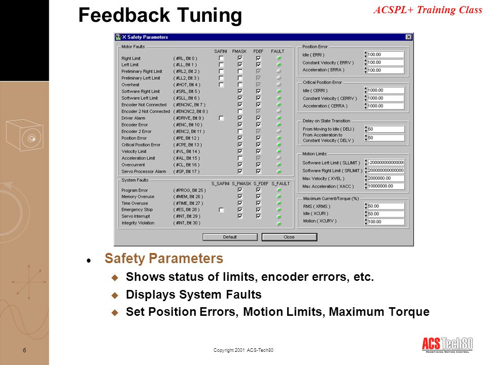 ACSPL+ Training Class Copyright 2001 ACS-Tech80 7 l System Setup: u When tuning is complete, parameters can be saved to database files for future use and / or system backup u There are separate database files for Amplifier, Motor, & Encoder settings Feedback Tuning Database menu button