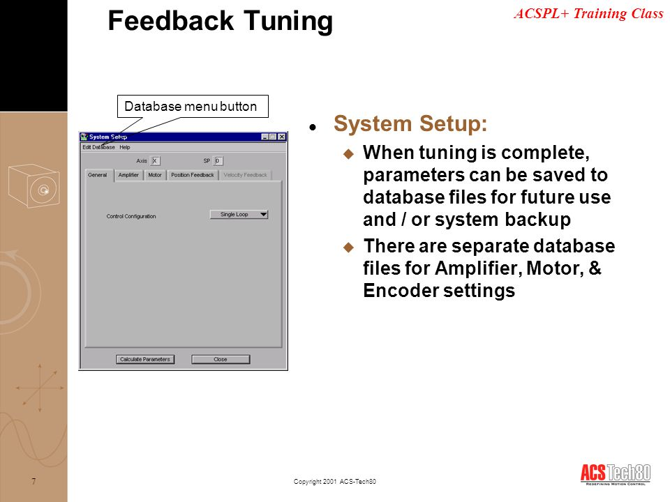 ACSPL+ Training Class Copyright 2001 ACS-Tech80 8 l System Setup: General u Sets Single or Dual Loop mode u Dual Loop control enables Velocity Feedback tab Feedback Tuning