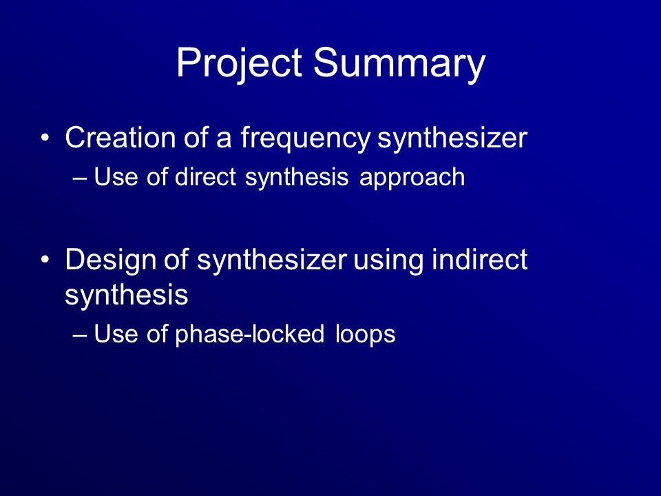 Project Summary Creation of a frequency synthesizer –Use of direct synthesis approach Design of synthesizer using indirect synthesis –Use of phase-locked loops