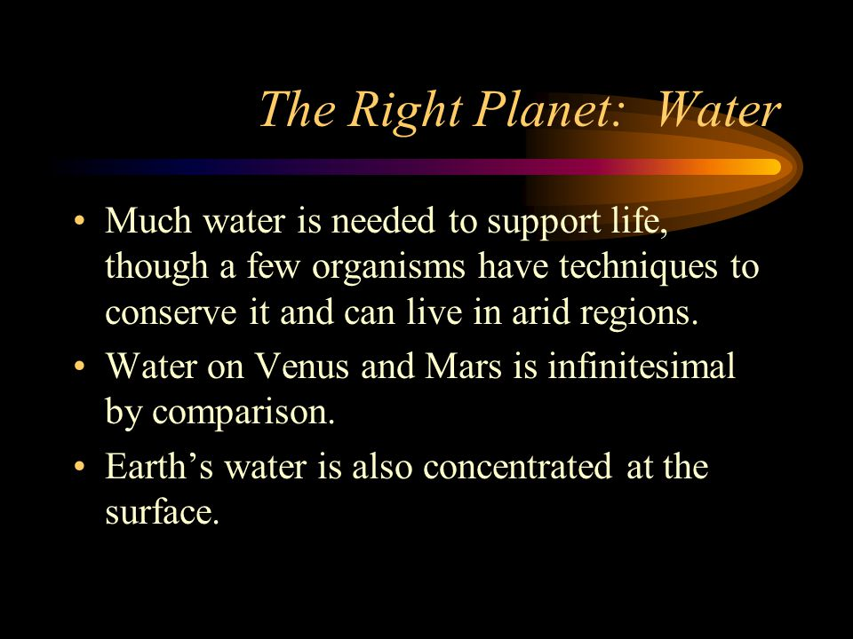 The Right Planet: Water Much water is needed to support life, though a few organisms have techniques to conserve it and can live in arid regions.