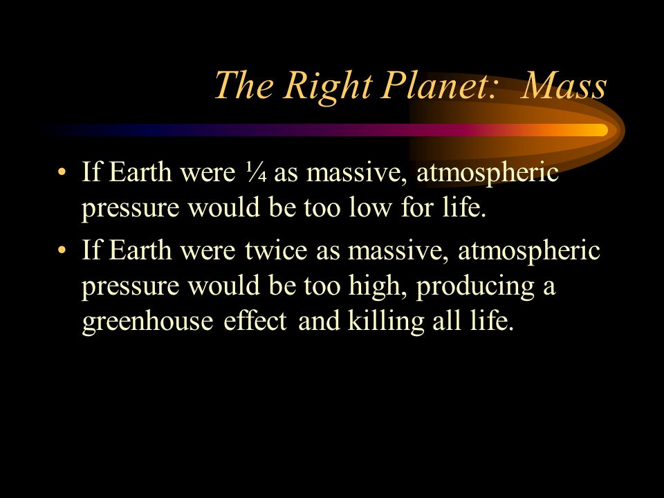 The Right Planet: Mass If Earth were ¼ as massive, atmospheric pressure would be too low for life.