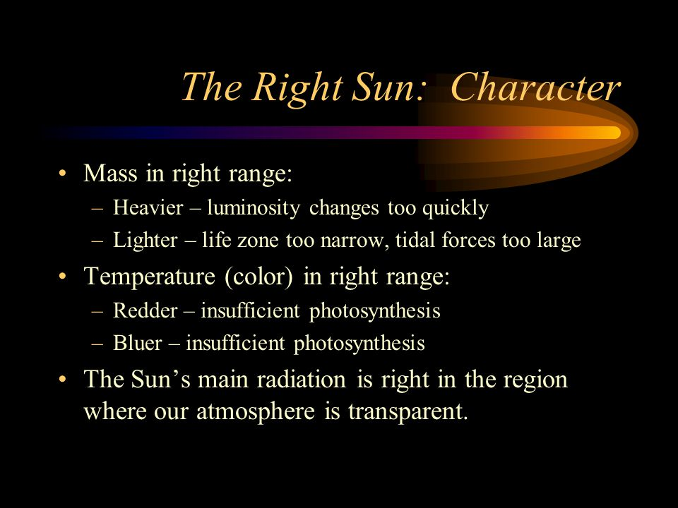 The Right Sun: Character Mass in right range: –Heavier – luminosity changes too quickly –Lighter – life zone too narrow, tidal forces too large Temperature (color) in right range: –Redder – insufficient photosynthesis –Bluer – insufficient photosynthesis The Suns main radiation is right in the region where our atmosphere is transparent.
