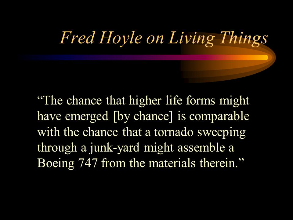 Fred Hoyle on Living Things The chance that higher life forms might have emerged [by chance] is comparable with the chance that a tornado sweeping through a junk-yard might assemble a Boeing 747 from the materials therein.