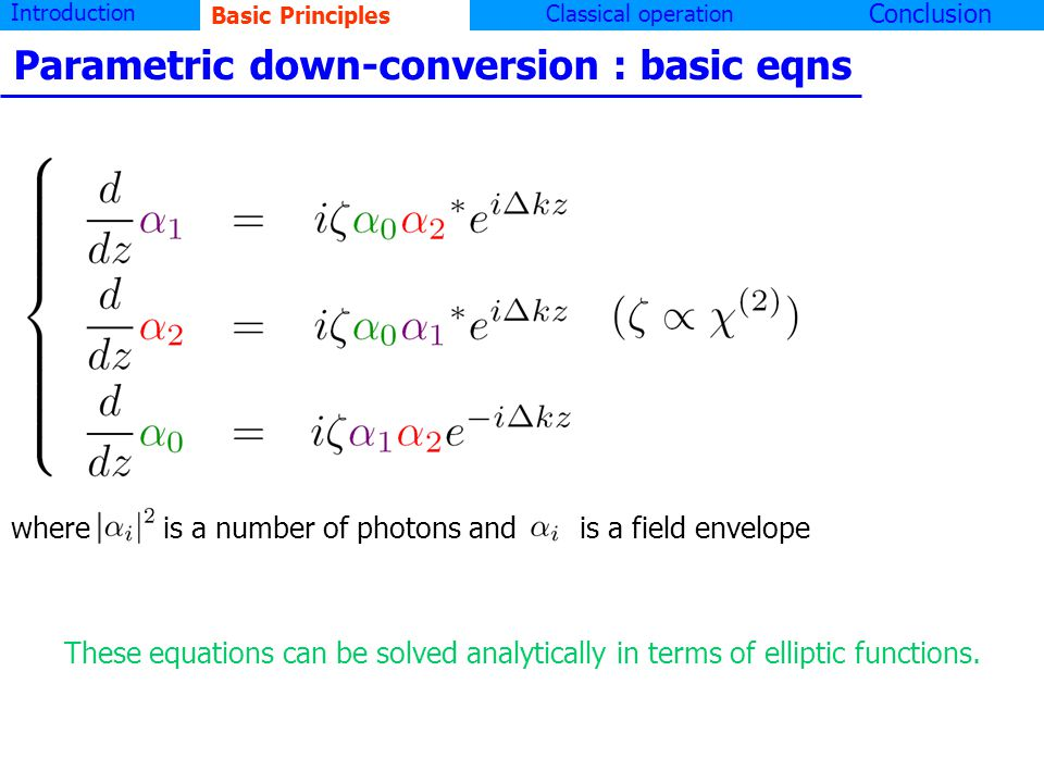 Introduction Basic principlesClassical operation Conclusion Parametric down-conversion : basic eqns where | i | 2 is a number of photons and is a field envelope These equations can be solved analytically in terms of elliptic functions.