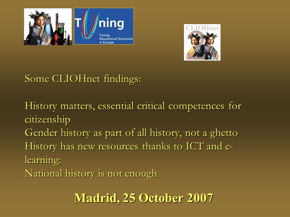 Some CLIOHnet findings: History matters, essential critical competences for citizenship Gender history as part of all history, not a ghetto History has new resources thanks to ICT and e- learning: National history is not enough Madrid, 25 October 2007