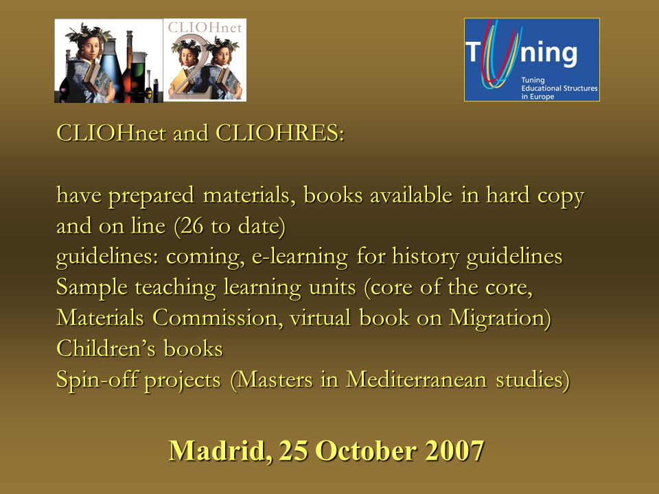 CLIOHnet and CLIOHRES: have prepared materials, books available in hard copy and on line (26 to date) guidelines: coming, e-learning for history guidelines Sample teaching learning units (core of the core, Materials Commission, virtual book on Migration) Childrens books Spin-off projects (Masters in Mediterranean studies) Madrid, 25 October 2007