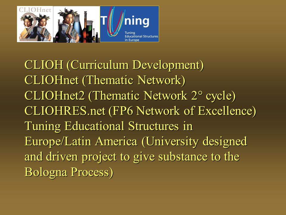 CLIOH (Curriculum Development) CLIOHnet (Thematic Network) CLIOHnet2 (Thematic Network 2° cycle) CLIOHRES.net (FP6 Network of Excellence) Tuning Educational Structures in Europe/Latin America (University designed and driven project to give substance to the Bologna Process)