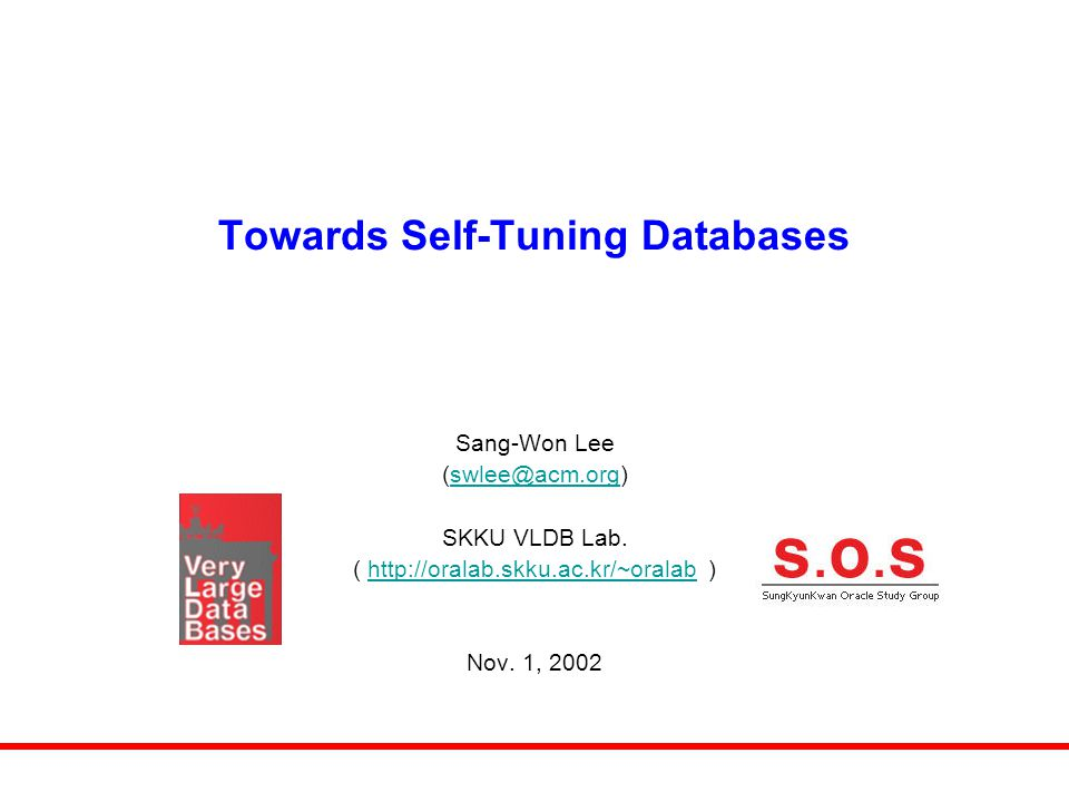 Towards Self-Tuning Databases Sang-Won Lee (swlee@acm.org)swlee@acm.org SKKU VLDB Lab. ( http://oralab.skku.ac.kr/~oralab )http://oralab.skku.ac.kr/~o