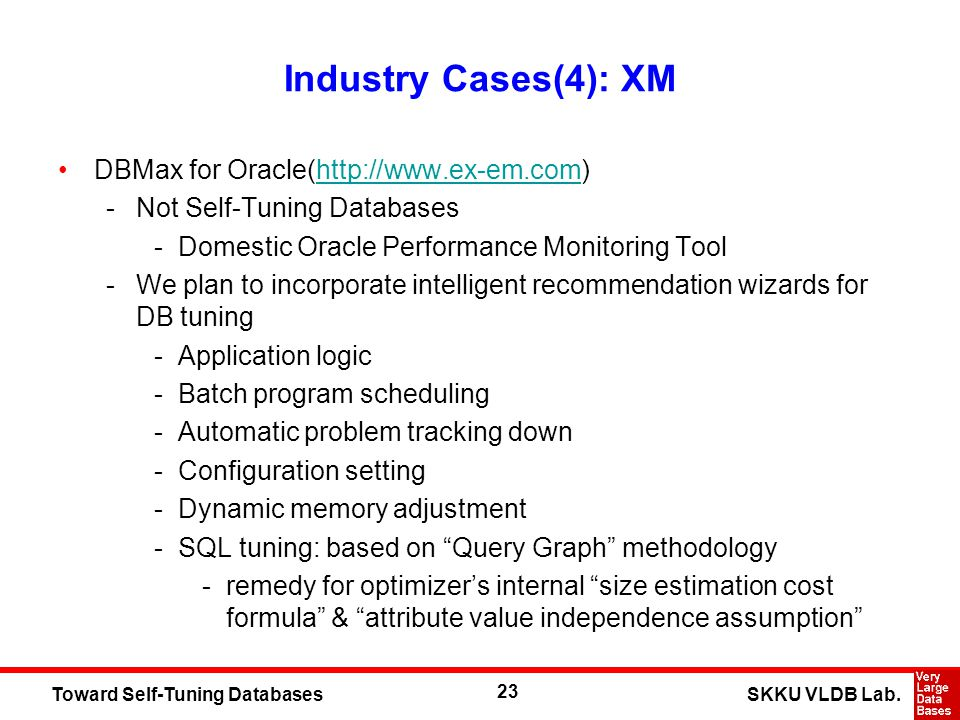 23 SKKU VLDB Lab.Toward Self-Tuning Databases Industry Cases(4): XM DBMax for Oracle(http://www.ex-em.com)http://www.ex-em.com -Not Self-Tuning Databases -Domestic Oracle Performance Monitoring Tool -We plan to incorporate intelligent recommendation wizards for DB tuning -Application logic -Batch program scheduling -Automatic problem tracking down -Configuration setting -Dynamic memory adjustment -SQL tuning: based on Query Graph methodology -remedy for optimizers internal size estimation cost formula & attribute value independence assumption