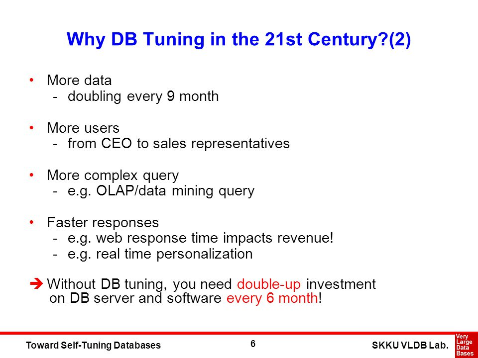 6 SKKU VLDB Lab.Toward Self-Tuning Databases Why DB Tuning in the 21st Century (2) More data -doubling every 9 month More users -from CEO to sales representatives More complex query -e.g.