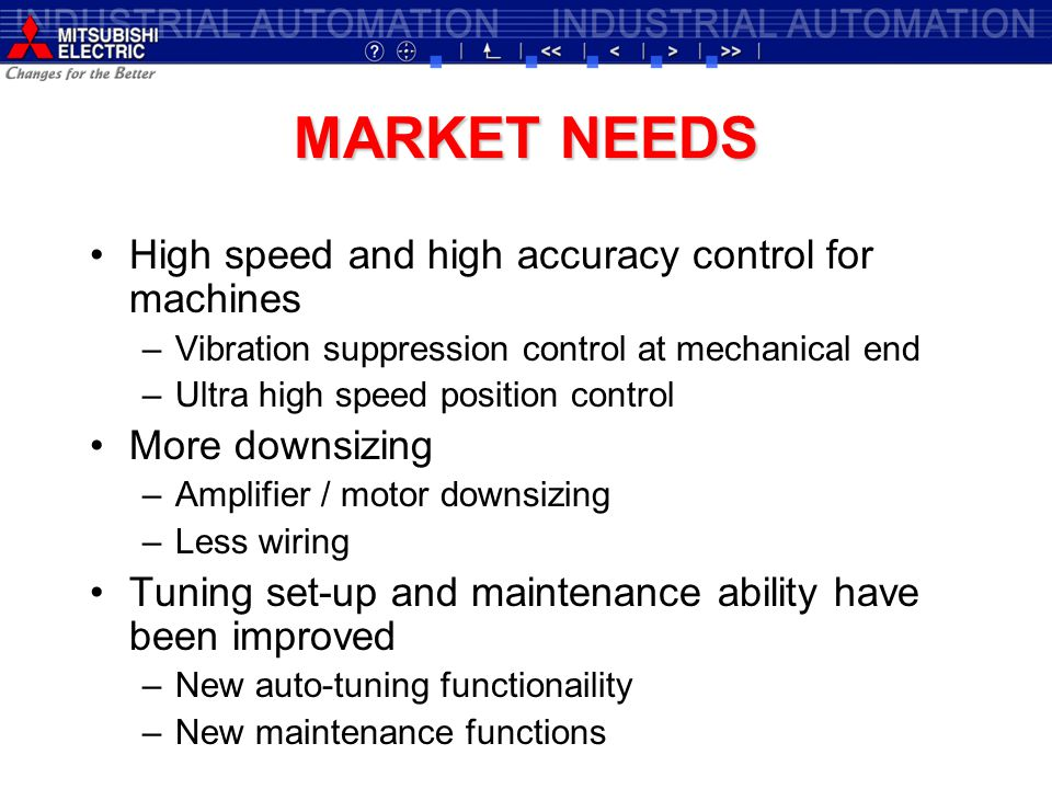 MARKET NEEDS High speed and high accuracy control for machines –Vibration suppression control at mechanical end –Ultra high speed position control More downsizing –Amplifier / motor downsizing –Less wiring Tuning set-up and maintenance ability have been improved –New auto-tuning functionaility –New maintenance functions